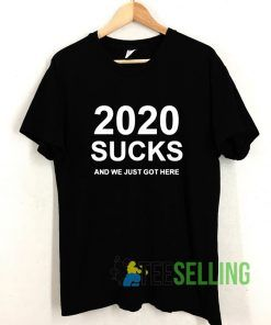 2020 Sucks And We Just Got Here T shirt Adult Unisex Size S-3XL