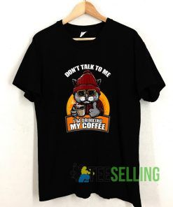 Coffee Dont Talk To Me Im Drinking Coffee T shirt Adult Unisex Size S-3XL