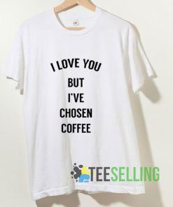 I Love You But I've Chosen Coffee T shirt Adult Unisex Size S-3XL