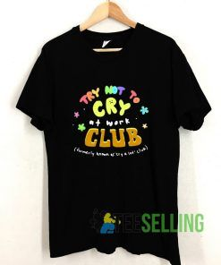 Try Not To Cry At Work Club T shirt Adult Unisex Size S-3XL